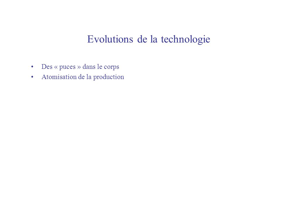 Evolutions de la technologie Des « puces » dans le corps Atomisation de la production