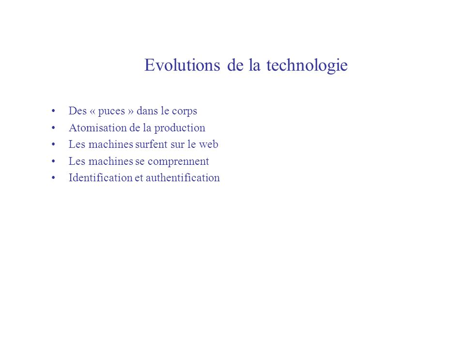 Evolutions de la technologie Des « puces » dans le corps Atomisation de la production Les machines surfent sur le web Les machines se comprennent Identification et authentification