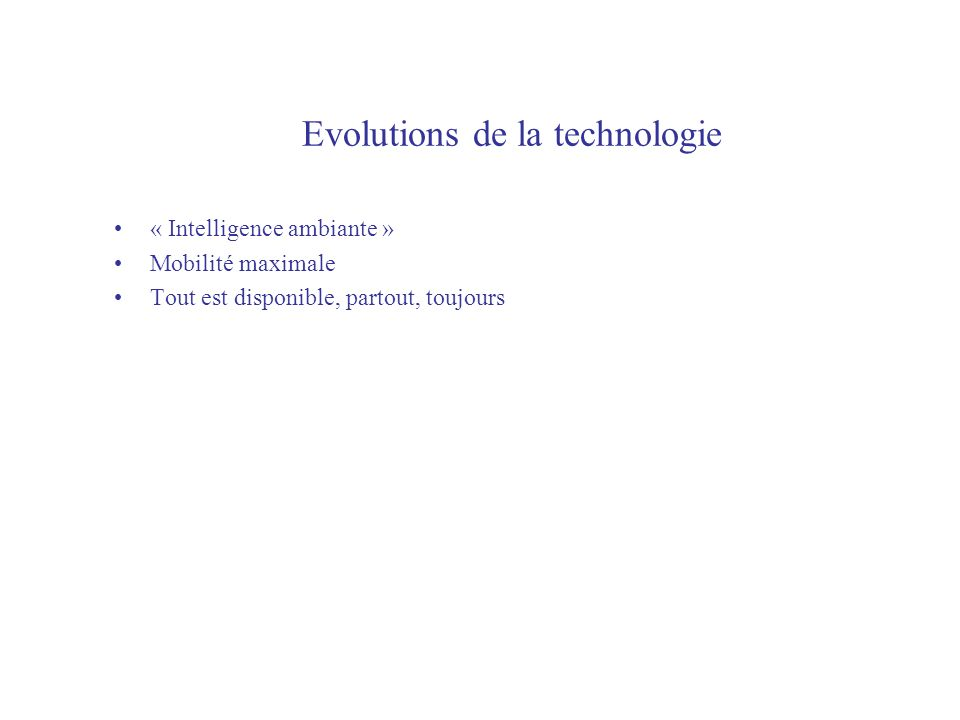 Evolutions de la technologie « Intelligence ambiante » Mobilité maximale Tout est disponible, partout, toujours