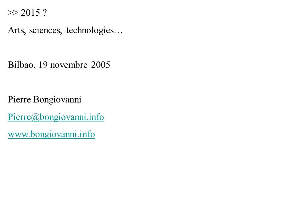 >> 2015 ? Arts, sciences, technologies… Bilbao, 19 novembre 2005 Pierre Bongiovanni Pierre@bongiovanni.info www.bongiovanni.info