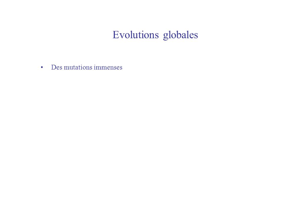 Evolutions globales Des mutations immenses