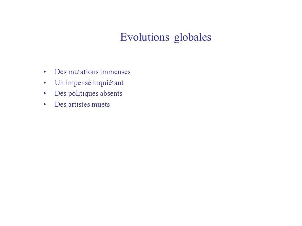 Evolutions globales Des mutations immenses Un impensé inquiétant Des politiques absents Des artistes muets