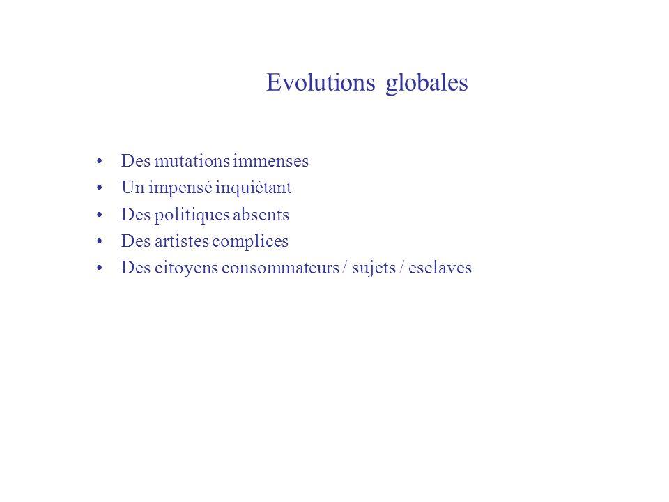 Evolutions globales Des mutations immenses Un impensé inquiétant Des politiques absents Des artistes complices Des citoyens consommateurs / sujets / esclaves