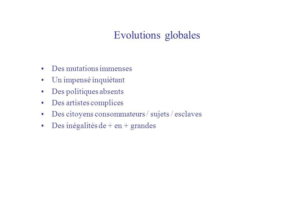 Evolutions globales Des mutations immenses Un impensé inquiétant Des politiques absents Des artistes complices Des citoyens consommateurs / sujets / esclaves Des inégalités de + en + grandes