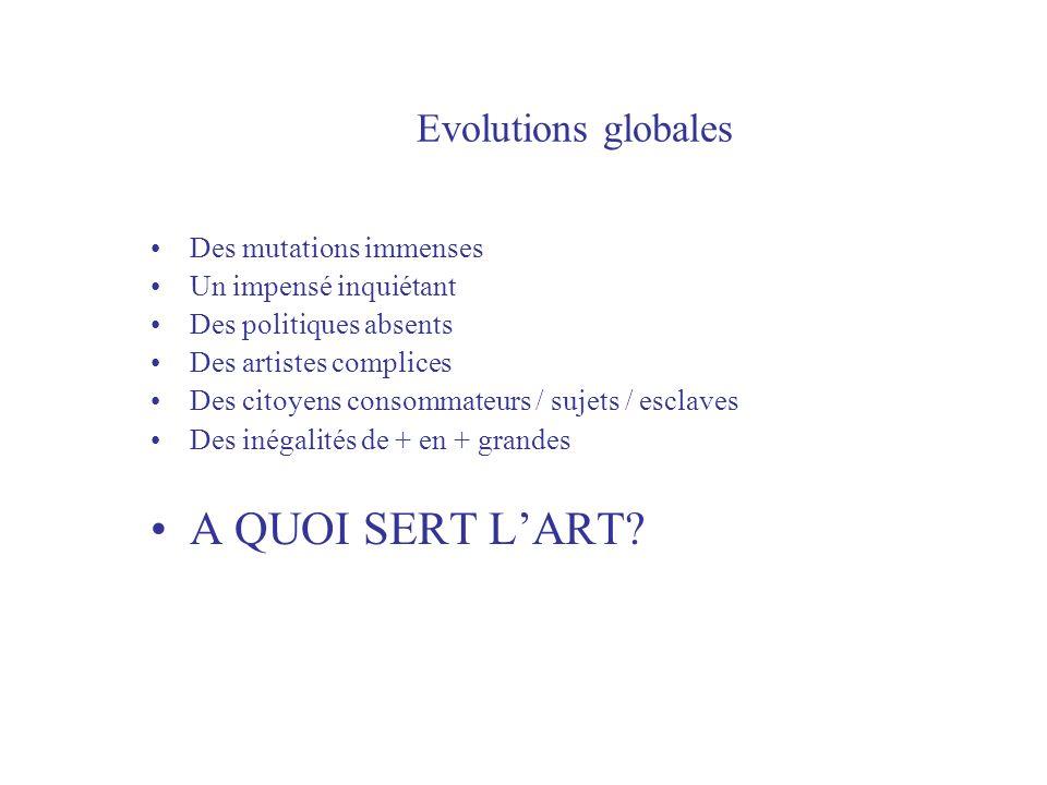 Evolutions globales Des mutations immenses Un impensé inquiétant Des politiques absents Des artistes complices Des citoyens consommateurs / sujets / esclaves Des inégalités de + en + grandes A QUOI SERT LART