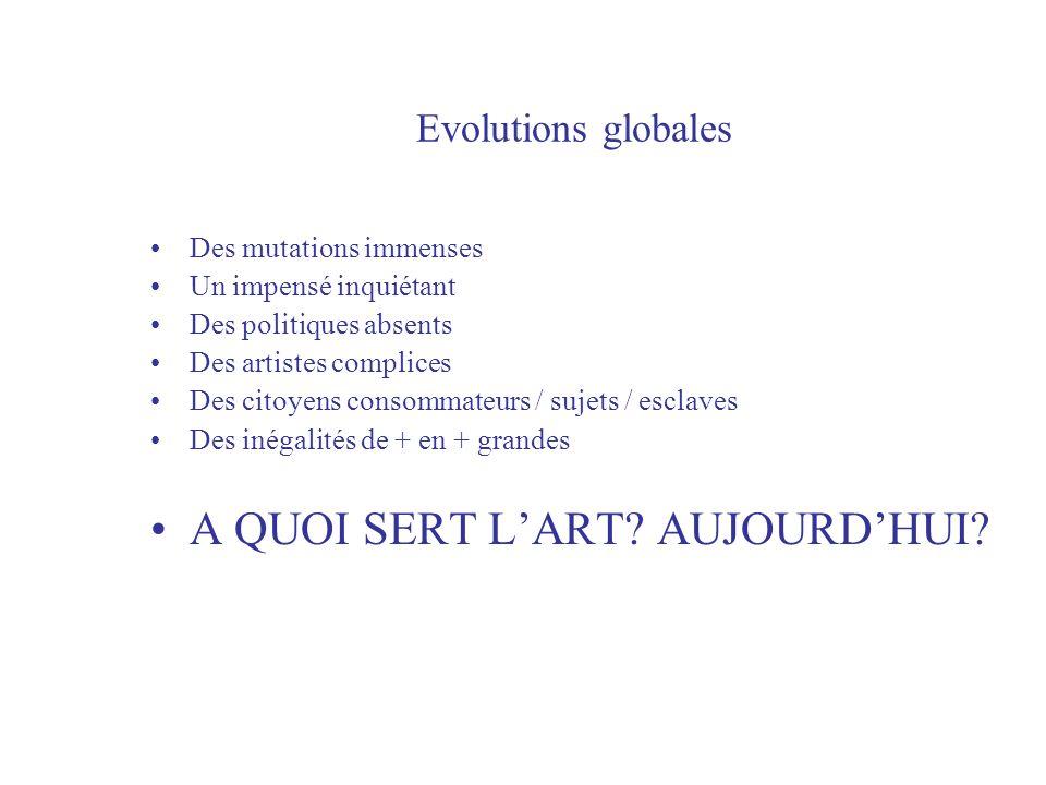 Evolutions globales Des mutations immenses Un impensé inquiétant Des politiques absents Des artistes complices Des citoyens consommateurs / sujets / esclaves Des inégalités de + en + grandes A QUOI SERT LART.