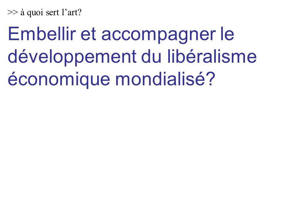 >> à quoi sert lart.Embellir et accompagner le développement du libéralisme économique mondialisé.