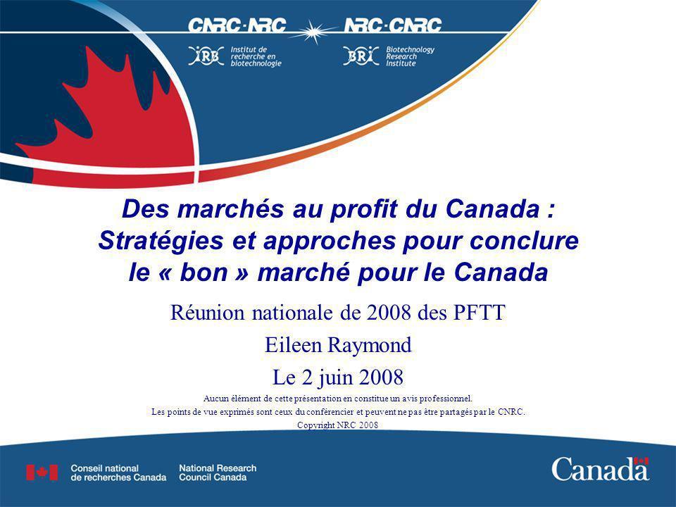 Des marchés au profit du Canada : Stratégies et approches pour conclure le « bon » marché pour le Canada Réunion nationale de 2008 des PFTT Eileen Raymond Le 2 juin 2008 Aucun élément de cette présentation en constitue un avis professionnel.