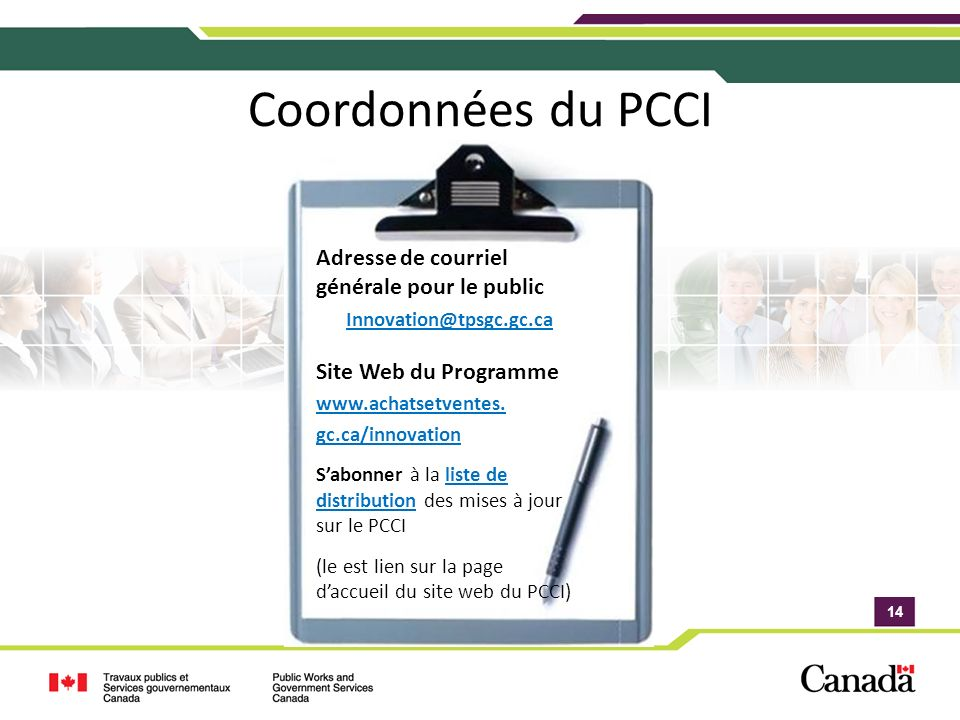 14 Coordonnées du PCCI Adresse de courriel générale pour le public Innovation@tpsgc.gc.ca Site Web du Programme www.achatsetventes.