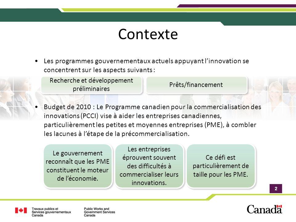 2 2 Contexte Les programmes gouvernementaux actuels appuyant linnovation se concentrent sur les aspects suivants : Budget de 2010 : Le Programme canadien pour la commercialisation des innovations (PCCI) vise à aider les entreprises canadiennes, particulièrement les petites et moyennes entreprises (PME), à combler les lacunes à létape de la précommercialisation.