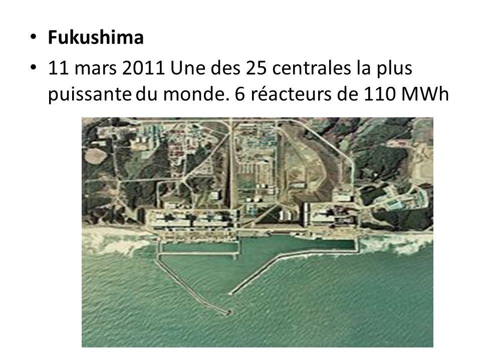 Fukushima 11 mars 2011 Une des 25 centrales la plus puissante du monde. 6 réacteurs de 110 MWh