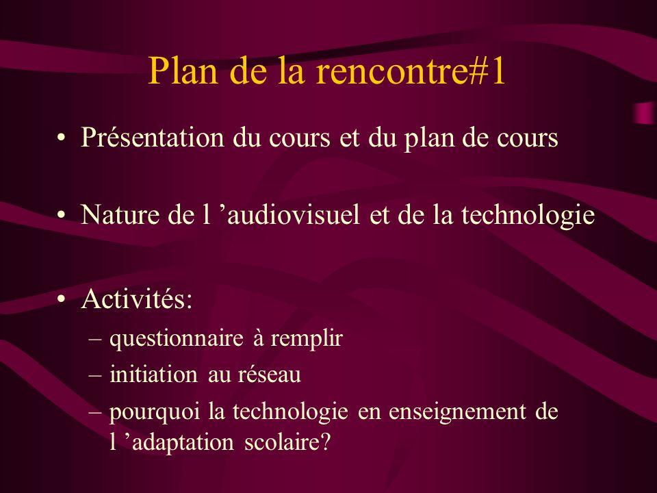 Plan de la rencontre#1 Présentation du cours et du plan de cours Nature de l audiovisuel et de la technologie Activités: –questionnaire à remplir –initiation au réseau –pourquoi la technologie en enseignement de l adaptation scolaire