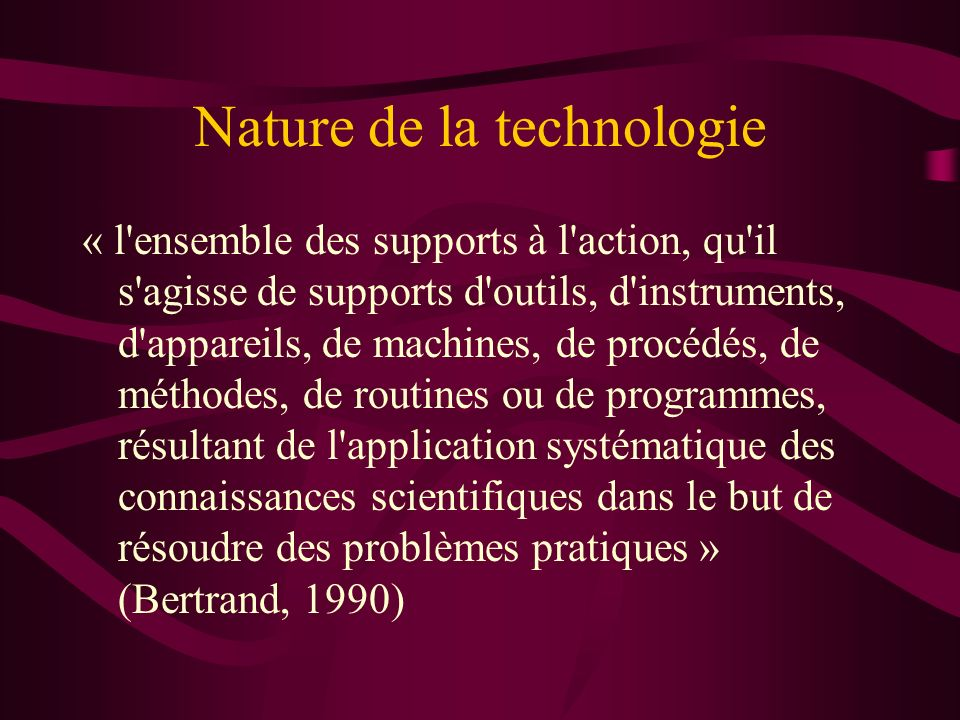 Nature de la technologie « l'ensemble des supports à l'action, qu'il s'agisse de supports d'outils, d'instruments, d'appareils, de machines, de procéd