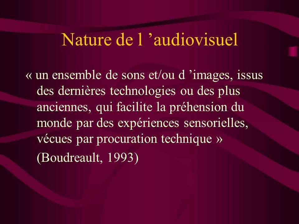 Nature de l audiovisuel « un ensemble de sons et/ou d images, issus des dernières technologies ou des plus anciennes, qui facilite la préhension du monde par des expériences sensorielles, vécues par procuration technique » (Boudreault, 1993)