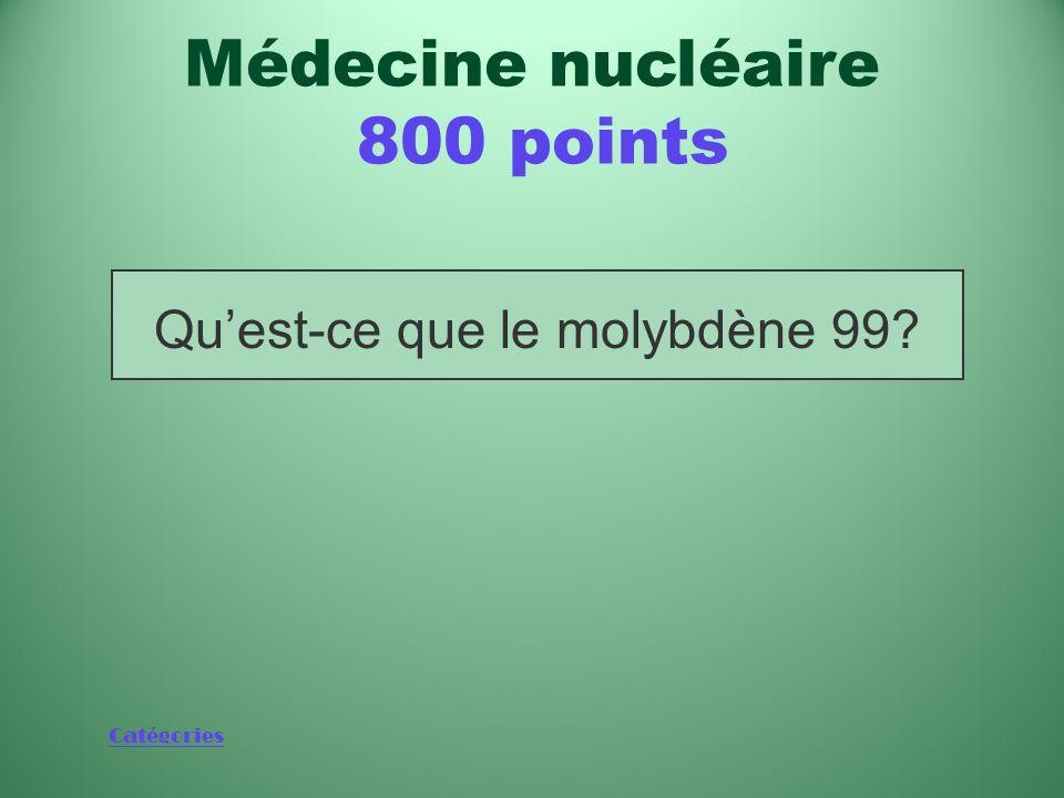 Catégories Isotope utilisé dans 80 % des procédures médicales Médecine nucléaire 800 points