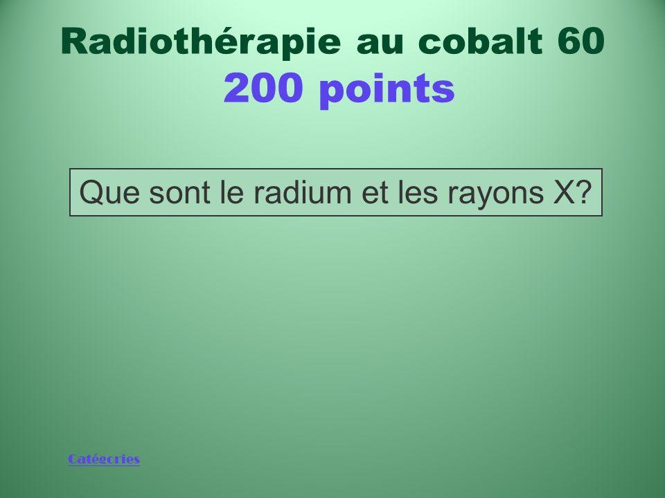 Catégories Sources des rayonnements utilisés pour traiter le cancer avant la radiothérapie au cobalt 60 Radiothérapie au cobalt 60 200 points