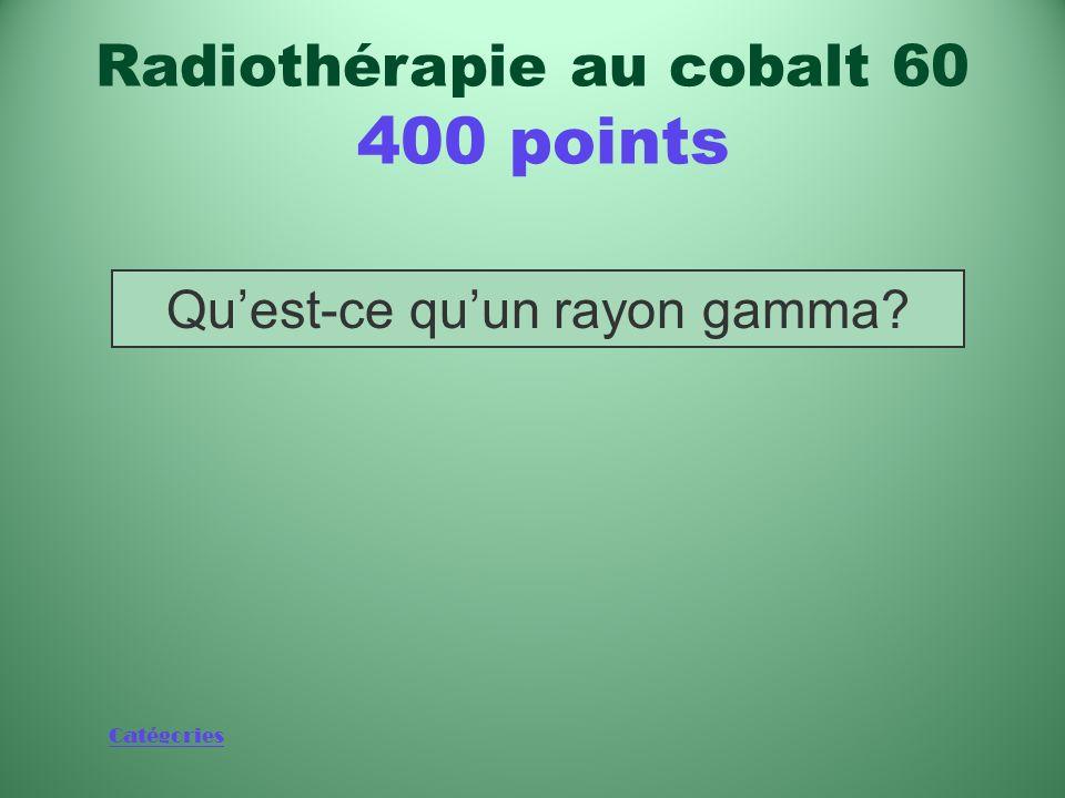 Catégories Rayonnement émis au cours de la désintégration bêta du cobalt 60 Radiothérapie au cobalt 60 400 points