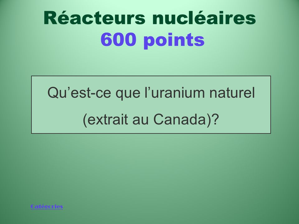 Catégories Substance à partir de laquelle on fabrique les pastilles de combustible CANDU Réacteurs nucléaires 600 points