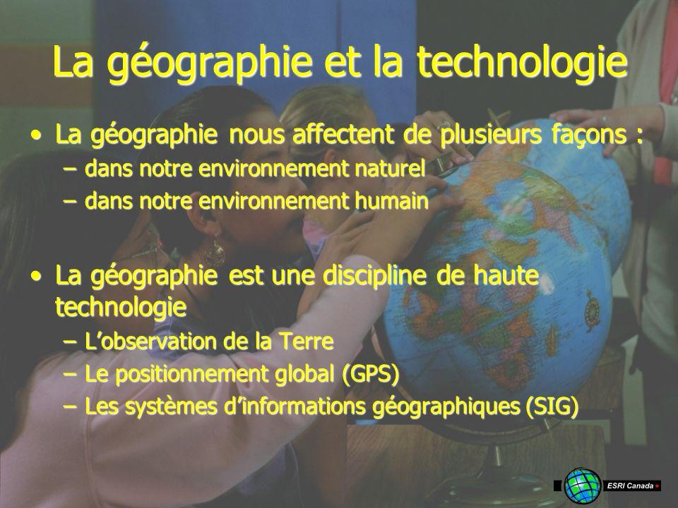 La géographie et la technologie La géographie nous affectent de plusieurs façons :La géographie nous affectent de plusieurs façons : –dans notre environnement naturel –dans notre environnement humain La géographie est une discipline de haute technologieLa géographie est une discipline de haute technologie –Lobservation de la Terre –Le positionnement global (GPS) –Les systèmes dinformations géographiques (SIG)
