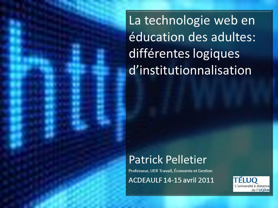 La technologie web en éducation des adultes: différentes logiques dinstitutionnalisation Patrick Pelletier Professeur, UER Travail, Économie et Gestion ACDEAULF 14-15 avril 2011