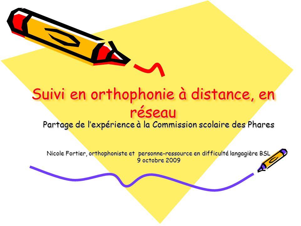 Suivi en orthophonie à distance, en réseau Partage de lexpérience à la Commission scolaire des Phares Nicole Fortier, orthophoniste et personne-ressource en difficulté langagière BSL 9 octobre 2009