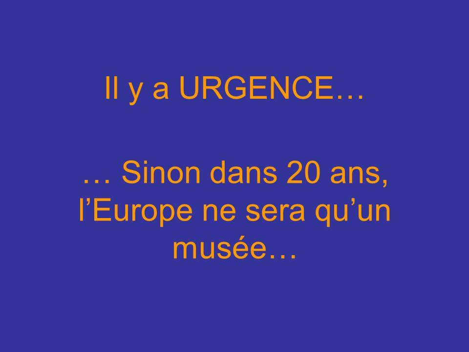 Il y a URGENCE… … Sinon dans 20 ans, lEurope ne sera quun musée…