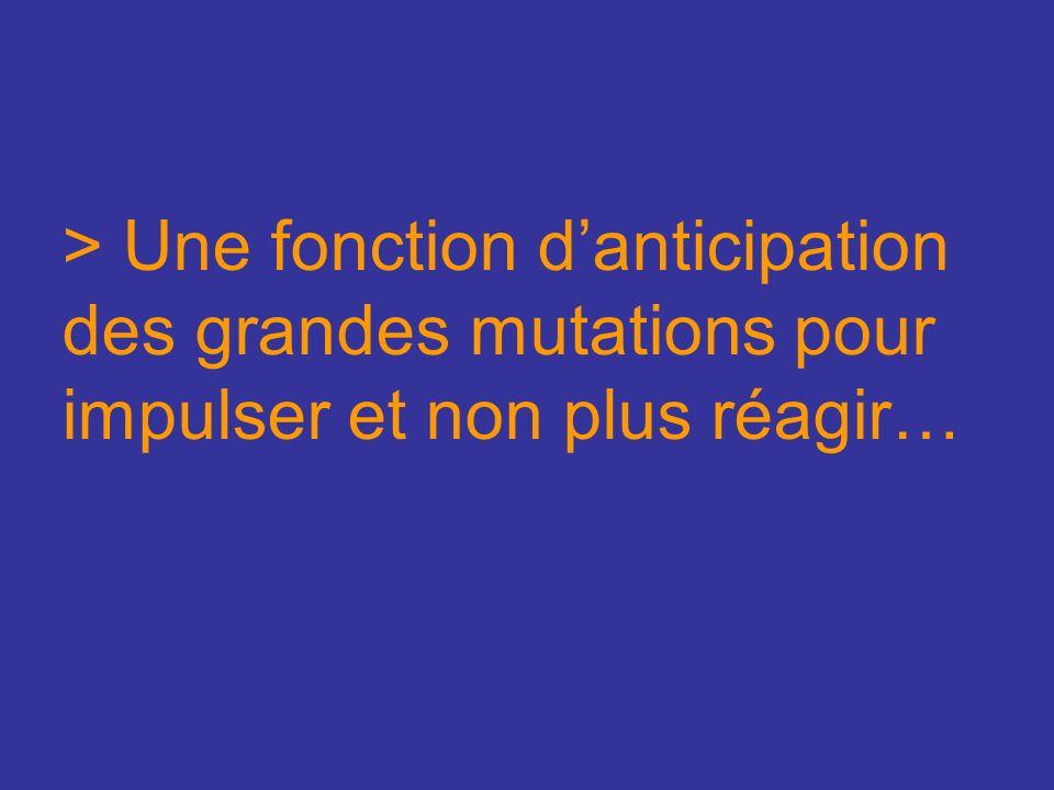 > Une fonction danticipation des grandes mutations pour impulser et non plus réagir…