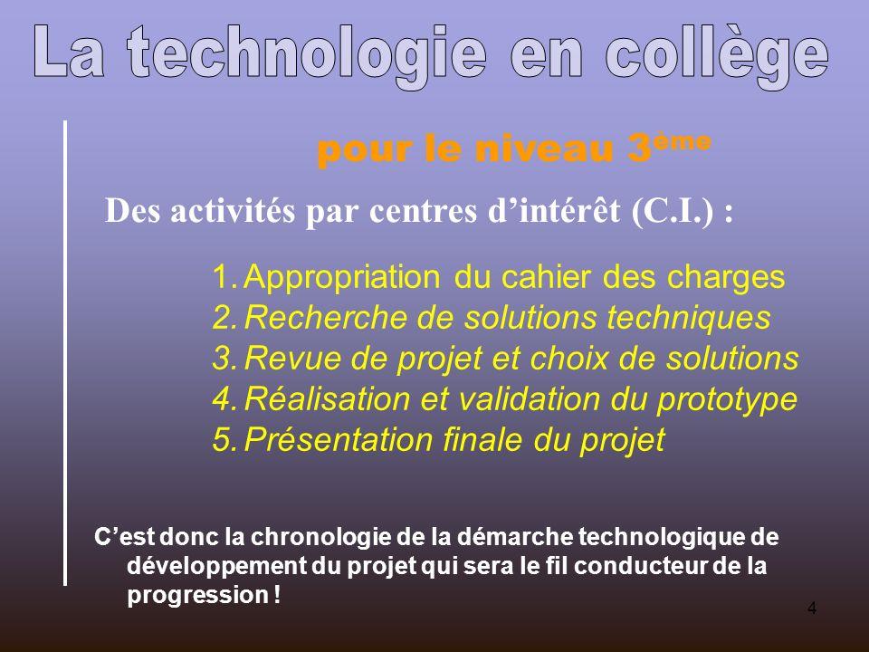 4 pour le niveau 3 ème Des activités par centres dintérêt (C.I.) : 1.Appropriation du cahier des charges 2.Recherche de solutions techniques 3.Revue d