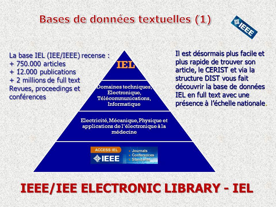 . IEL IEL Domaines techniques, Electronique, Télécommunications, Informatique Electricité, Mécanique, Physique et applications de lélectronique à la médecine La base IEL (IEE/IEEE) recense : + 750.000 articles + 12.000 publications + 2 millions de full text Revues, proceedings et conférences IEEE/IEE ELECTRONIC LIBRARY - IEL Il est désormais plus facile et plus rapide de trouver son article, le CERIST et via la structure DIST vous fait découvrir la base de données IEL en full text avec une présence à léchelle nationale.