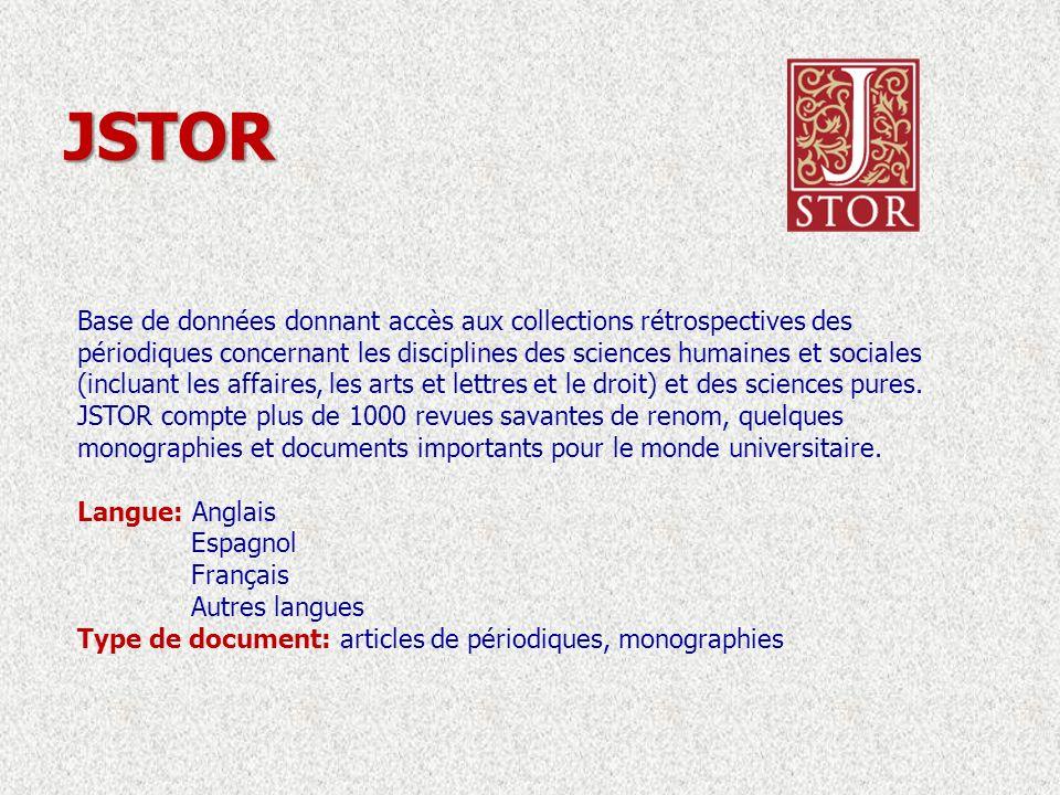 JSTOR Base de données donnant accès aux collections rétrospectives des périodiques concernant les disciplines des sciences humaines et sociales (incluant les affaires, les arts et lettres et le droit) et des sciences pures.