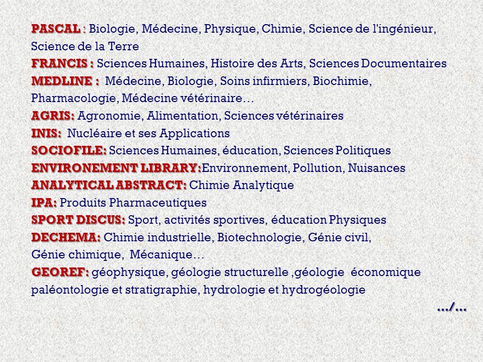 PASCAL : PASCAL : Biologie, Médecine, Physique, Chimie, Science de l ingénieur, Science de la Terre FRANCIS : FRANCIS : Sciences Humaines, Histoire des Arts, Sciences Documentaires MEDLINE : MEDLINE : Médecine, Biologie, Soins infirmiers, Biochimie, Pharmacologie, Médecine vétérinaire… AGRIS: AGRIS: Agronomie, Alimentation, Sciences vétérinaires INIS: INIS: Nucléaire et ses Applications SOCIOFILE: SOCIOFILE: Sciences Humaines, éducation, Sciences Politiques ENVIRONEMENT LIBRARY: ENVIRONEMENT LIBRARY:Environnement, Pollution, Nuisances ANALYTICAL ABSTRACT: ANALYTICAL ABSTRACT: Chimie Analytique IPA: IPA: Produits Pharmaceutiques SPORT DISCUS: SPORT DISCUS: Sport, activités sportives, éducation Physiques DECHEMA: DECHEMA: Chimie industrielle, Biotechnologie, Génie civil, Génie chimique, Mécanique… GEOREF: GEOREF: géophysique, géologie structurelle,géologie économique paléontologie et stratigraphie, hydrologie et hydrogéologie…/…