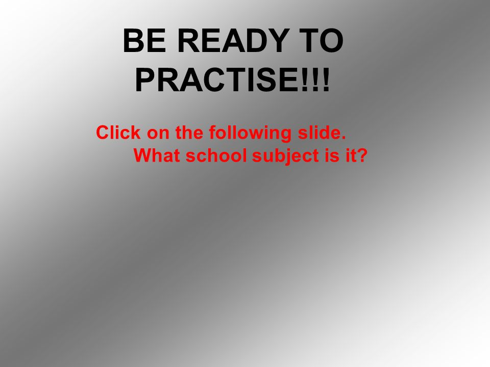 BE READY TO PRACTISE!!! Click on the following slide. What school subject is it?