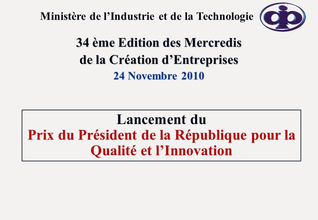 34 ème Edition des Mercredis de la Création dEntreprises 24 Novembre 2010 Ministère de lIndustrie et de la Technologie Lancement du Prix du Président de la République pour la Qualité et lInnovation