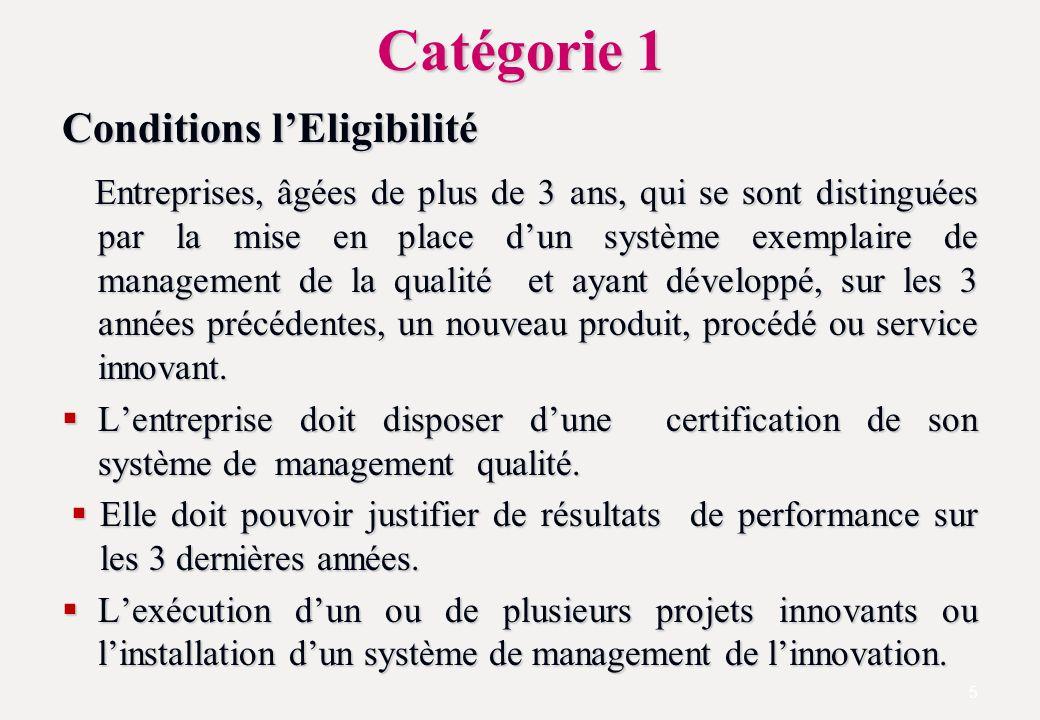 Catégorie 1 Conditions lEligibilité Entreprises, âgées de plus de 3 ans, qui se sont distinguées par la mise en place dun système exemplaire de management de la qualité et ayant développé, sur les 3 années précédentes, un nouveau produit, procédé ou service innovant.