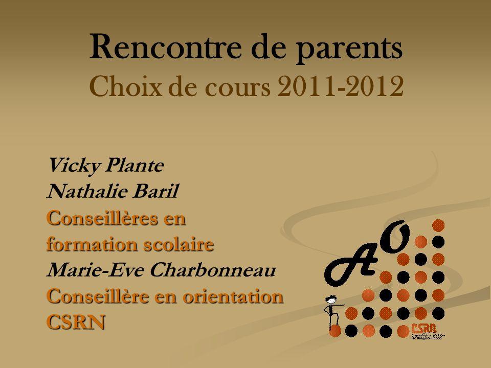 Rencontre de parents Choix de cours 2011-2012 Vicky Plante Nathalie Baril Conseillères en formation scolaire Marie-Eve Charbonneau Conseillère en orientation CSRN