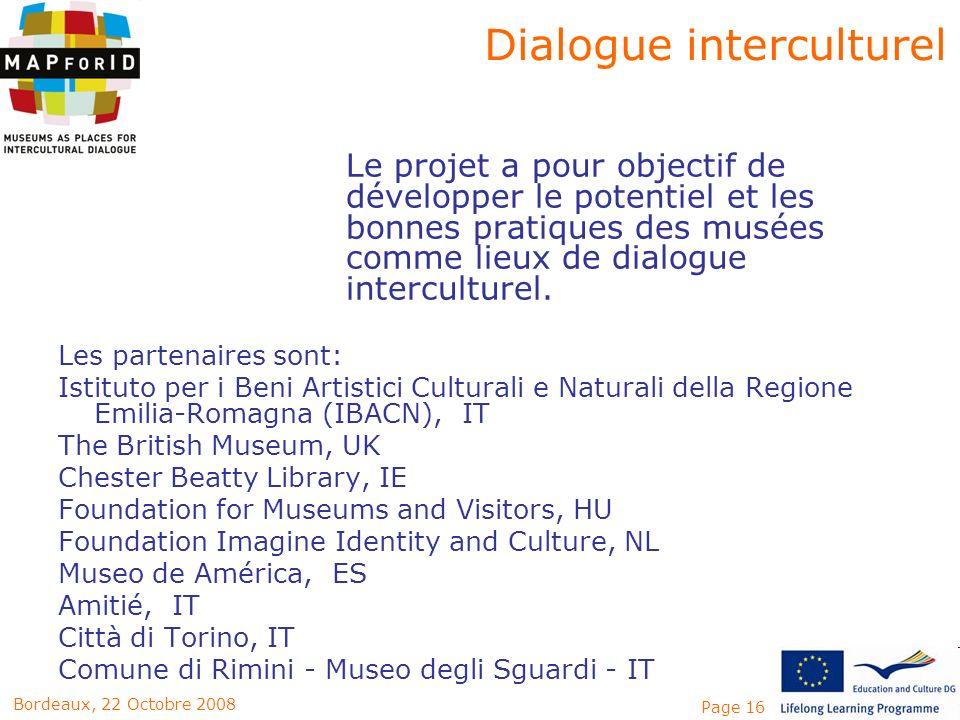 Page 16Bordeaux, 22 Octobre 2008 Le projet a pour objectif de développer le potentiel et les bonnes pratiques des musées comme lieux de dialogue inter