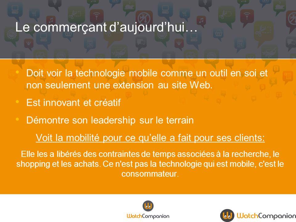 Le commerçant daujourdhui… Doit voir la technologie mobile comme un outil en soi et non seulement une extension au site Web. Est innovant et créatif D