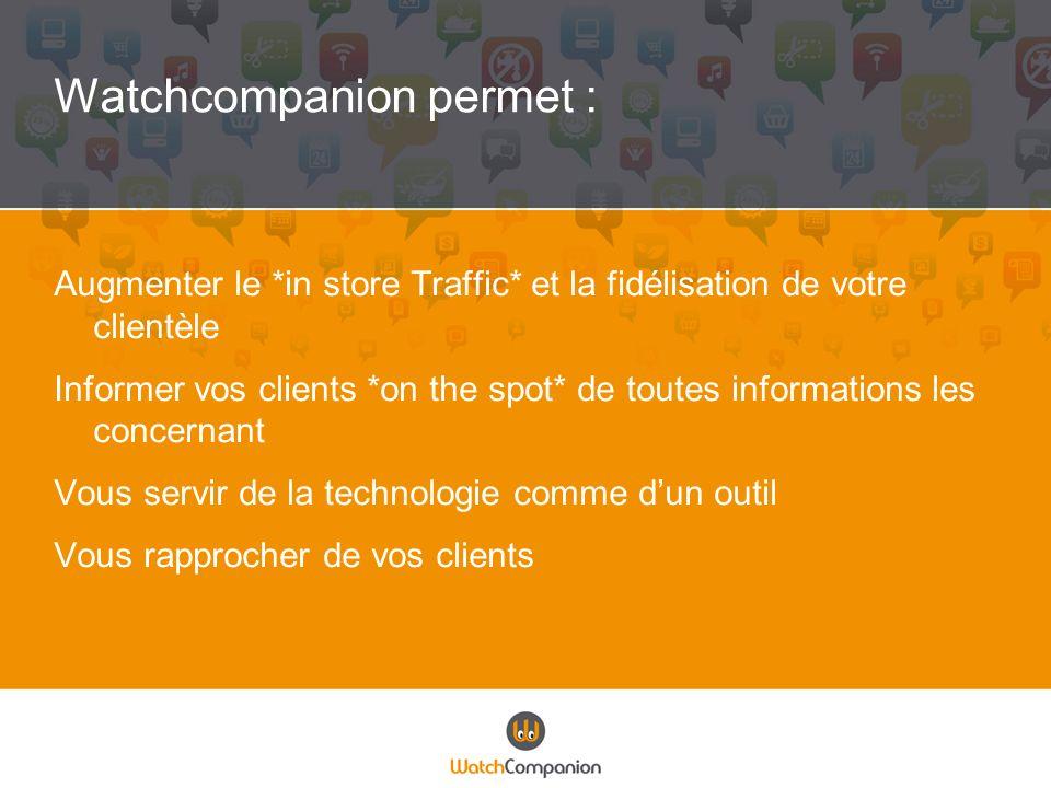 Watchcompanion permet : Augmenter le *in store Traffic* et la fidélisation de votre clientèle Informer vos clients *on the spot* de toutes information
