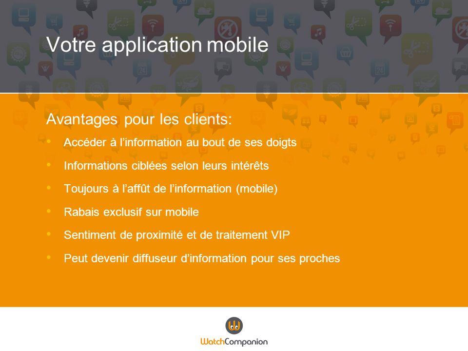 Votre application mobile Avantages pour les clients: Accéder à linformation au bout de ses doigts Informations ciblées selon leurs intérêts Toujours à