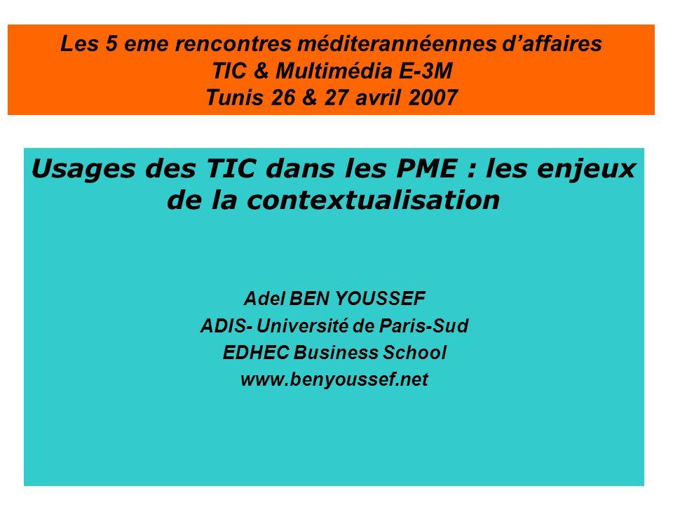 Usages des TIC dans les PME : les enjeux de la contextualisation Adel BEN YOUSSEF ADIS- Université de Paris-Sud EDHEC Business School www.benyoussef.net Les 5 eme rencontres méditerannéennes daffaires TIC & Multimédia E-3M Tunis 26 & 27 avril 2007