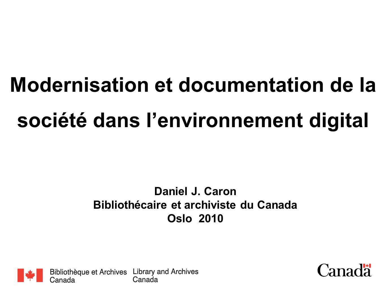 Modernisation et documentation de la société dans lenvironnement digital Daniel J. Caron Bibliothécaire et archiviste du Canada Oslo 2010