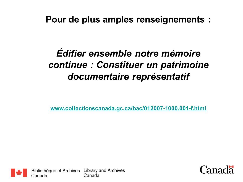 Pour de plus amples renseignements : Édifier ensemble notre mémoire continue : Constituer un patrimoine documentaire représentatif www.collectionscana