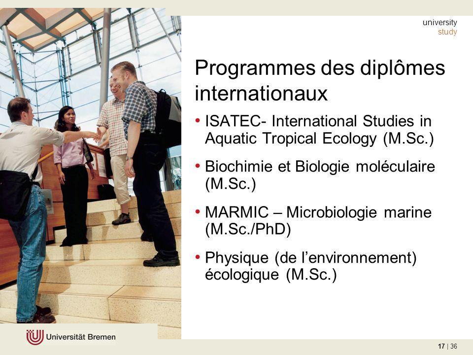 17 | 36 Programmes des diplômes internationaux ISATEC- International Studies in Aquatic Tropical Ecology (M.Sc.) Biochimie et Biologie moléculaire (M.Sc.) MARMIC – Microbiologie marine (M.Sc./PhD) Physique (de lenvironnement) écologique (M.Sc.) university study