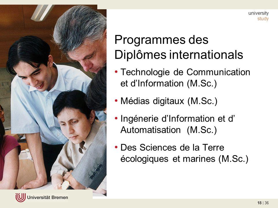 18 | 36 Programmes des Diplômes internationals Technologie de Communication et dInformation (M.Sc.) Médias digitaux (M.Sc.) Ingénerie dInformation et d Automatisation (M.Sc.) Des Sciences de la Terre écologiques et marines (M.Sc.) university study