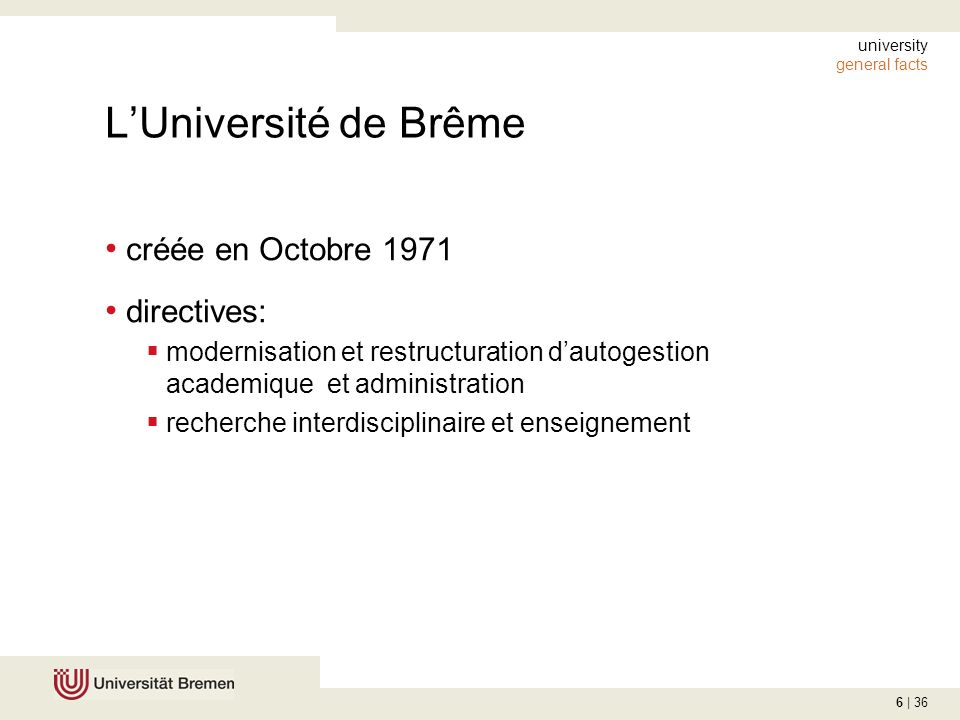 6 | 36 university general facts LUniversité de Brême créée en Octobre 1971 directives: modernisation et restructuration dautogestion academique et administration recherche interdisciplinaire et enseignement