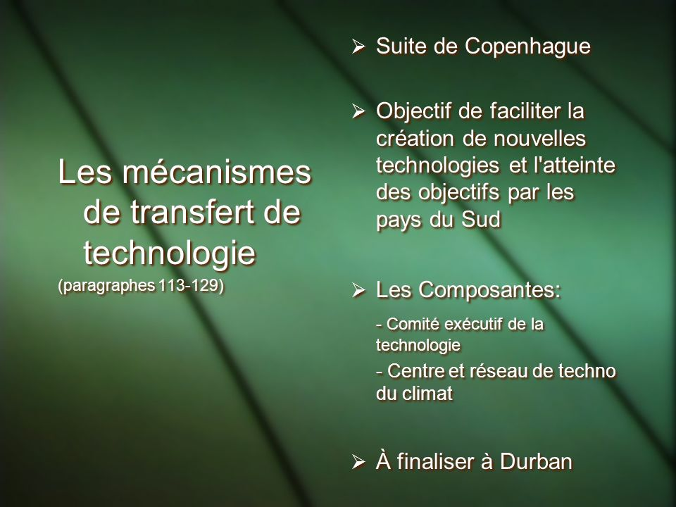 Les mécanismes de transfert de technologie (paragraphes 113-129) Les mécanismes de transfert de technologie (paragraphes 113-129) Suite de Copenhague Objectif de faciliter la création de nouvelles technologies et l atteinte des objectifs par les pays du Sud Les Composantes: - Comité exécutif de la technologie - Centre et réseau de techno du climat À finaliser à Durban Suite de Copenhague Objectif de faciliter la création de nouvelles technologies et l atteinte des objectifs par les pays du Sud Les Composantes: - Comité exécutif de la technologie - Centre et réseau de techno du climat À finaliser à Durban