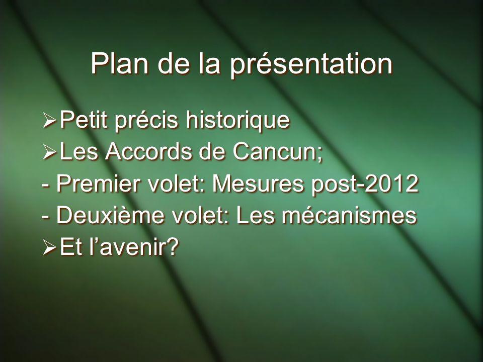 Plan de la présentation Petit précis historique Les Accords de Cancun; - Premier volet: Mesures post-2012 - Deuxième volet: Les mécanismes Et lavenir.