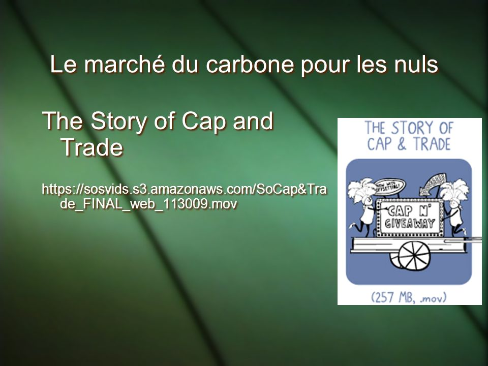 Le marché du carbone pour les nuls The Story of Cap and Trade https://sosvids.s3.amazonaws.com/SoCap&Tra de_FINAL_web_113009.mov The Story of Cap and Trade https://sosvids.s3.amazonaws.com/SoCap&Tra de_FINAL_web_113009.mov