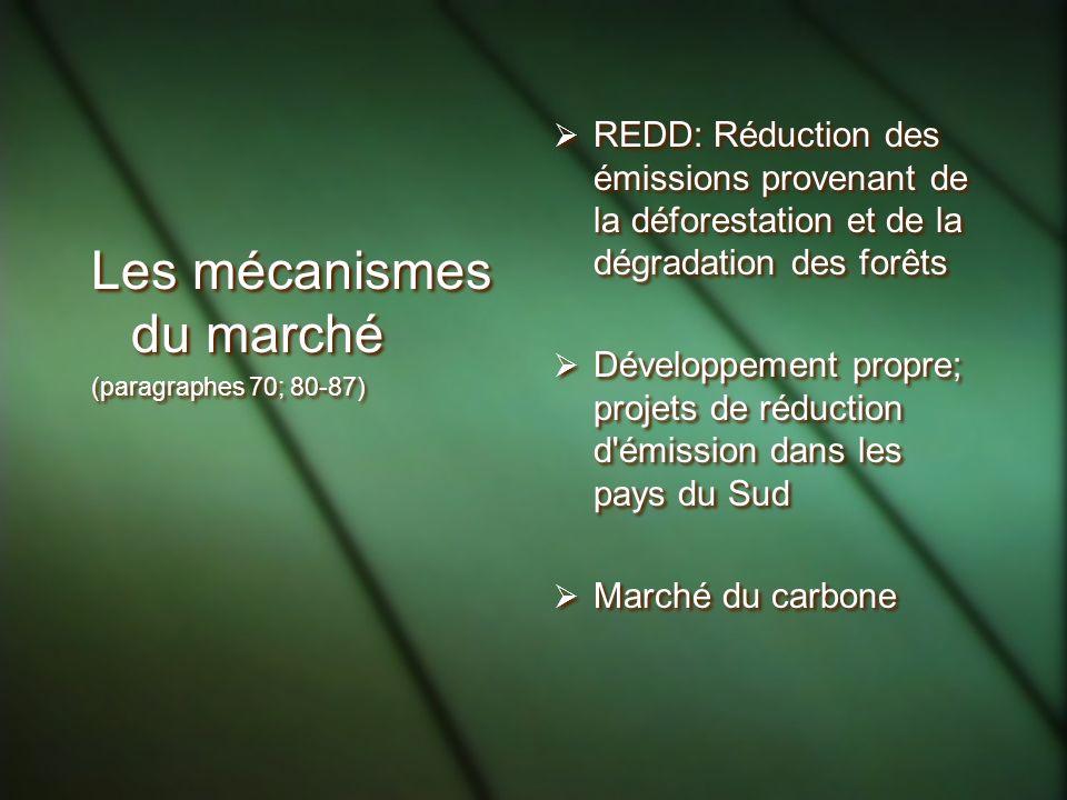 Les mécanismes du marché (paragraphes 70; 80-87) Les mécanismes du marché (paragraphes 70; 80-87) REDD: Réduction des émissions provenant de la déforestation et de la dégradation des forêts Développement propre; projets de réduction d émission dans les pays du Sud Marché du carbone REDD: Réduction des émissions provenant de la déforestation et de la dégradation des forêts Développement propre; projets de réduction d émission dans les pays du Sud Marché du carbone