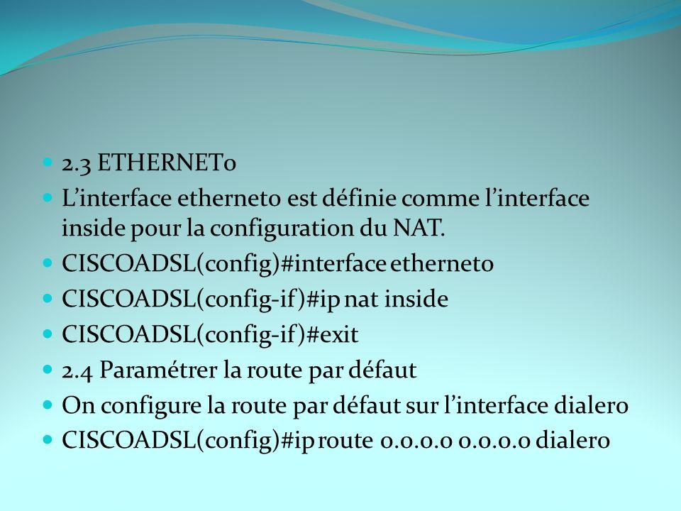 2.3 ETHERNET0 Linterface ethernet0 est définie comme linterface inside pour la configuration du NAT. CISCOADSL(config)#interface ethernet0 CISCOADSL(c